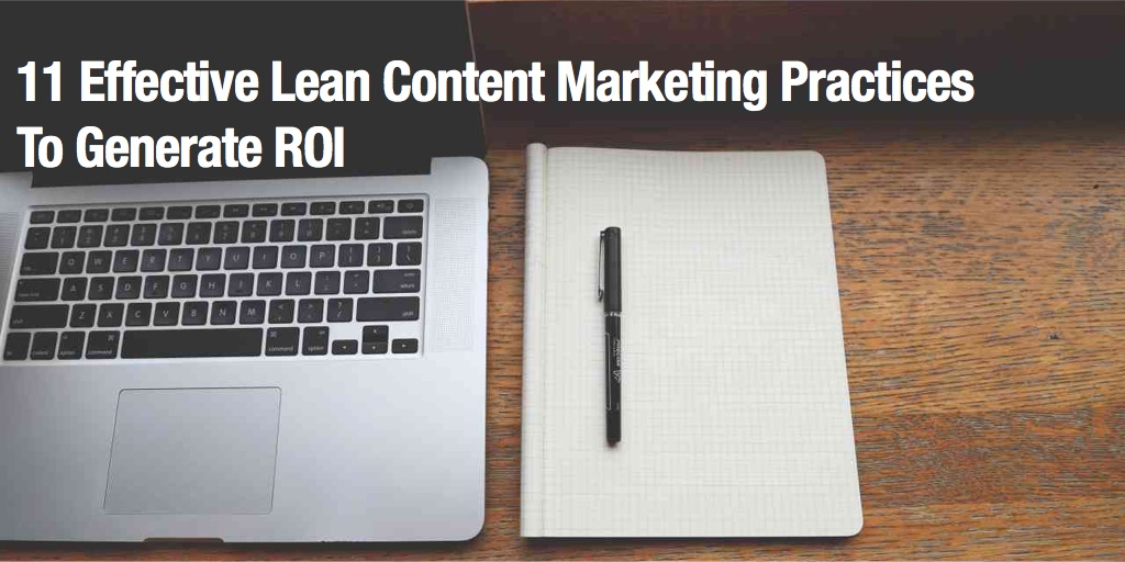 11 Effective Lean Content Marketing Practices To Generate ROI