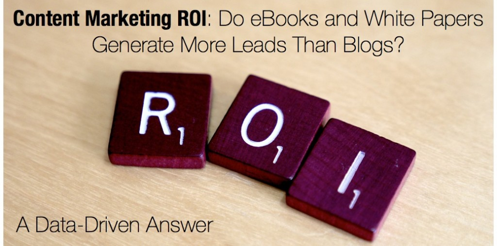Content Marketing ROI - Do eBooks and White Papers Generate More Leads Than Blogs? A Data-Driven Answer