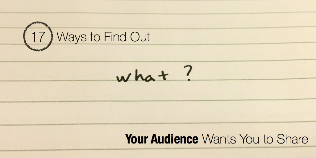 audience and content publishing - 17 Ways to Find Out What Your Audience Wants You to Share