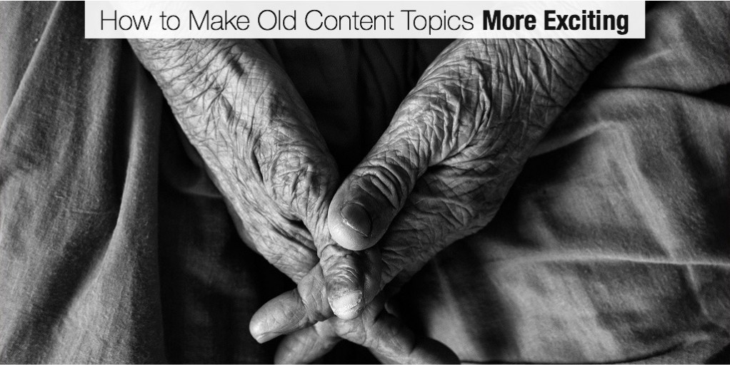 How to Make Old Content Topics More Exciting