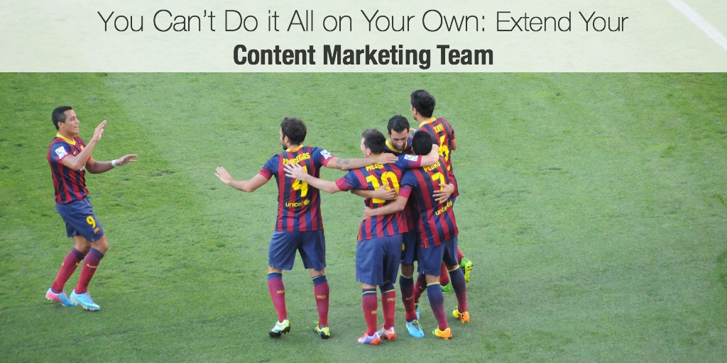 You Can't Do it All on Your Own- Extend Your Content Marketing Team