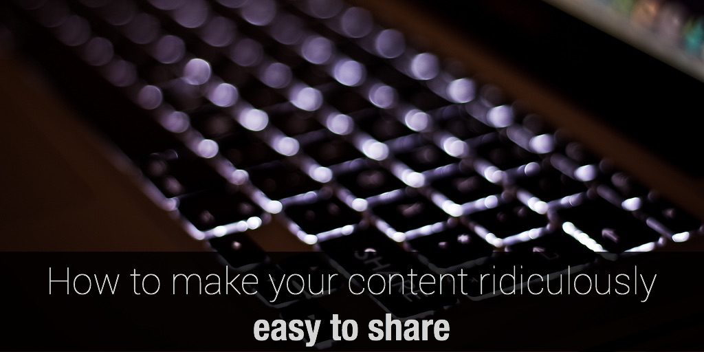 How to make your content ridiculously easy to share