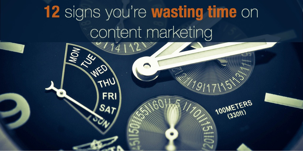 12 signs you're wasting time on content marketing