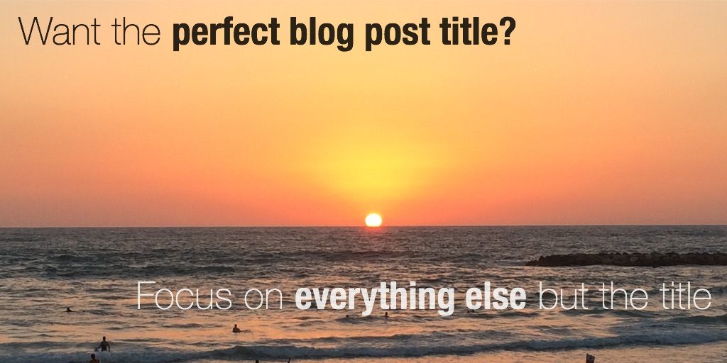 How to find the perfect blog post title- focus on everything else!