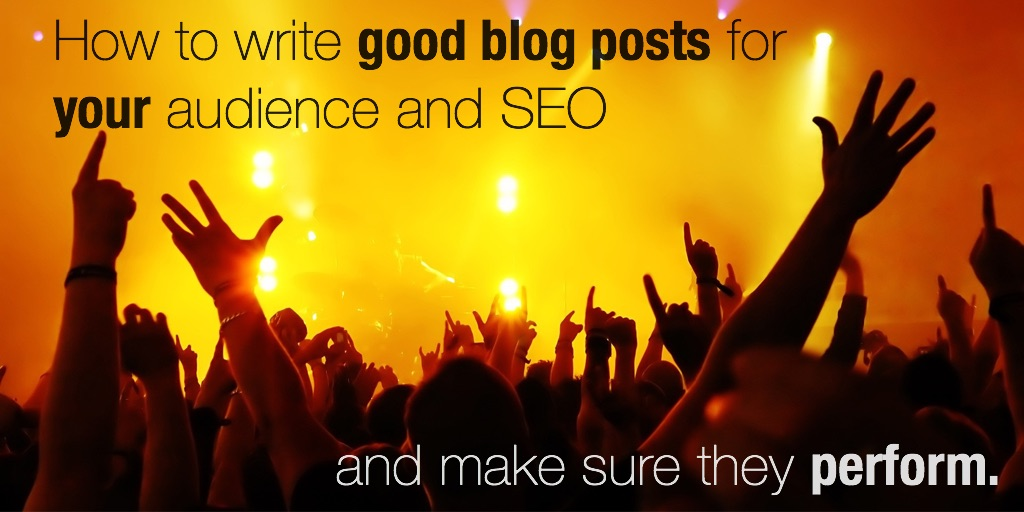 How to write good blog posts for your audience and SEO and make sure they perform