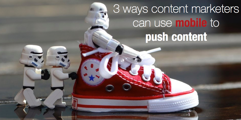 3 ways content marketers can use mobile to push content