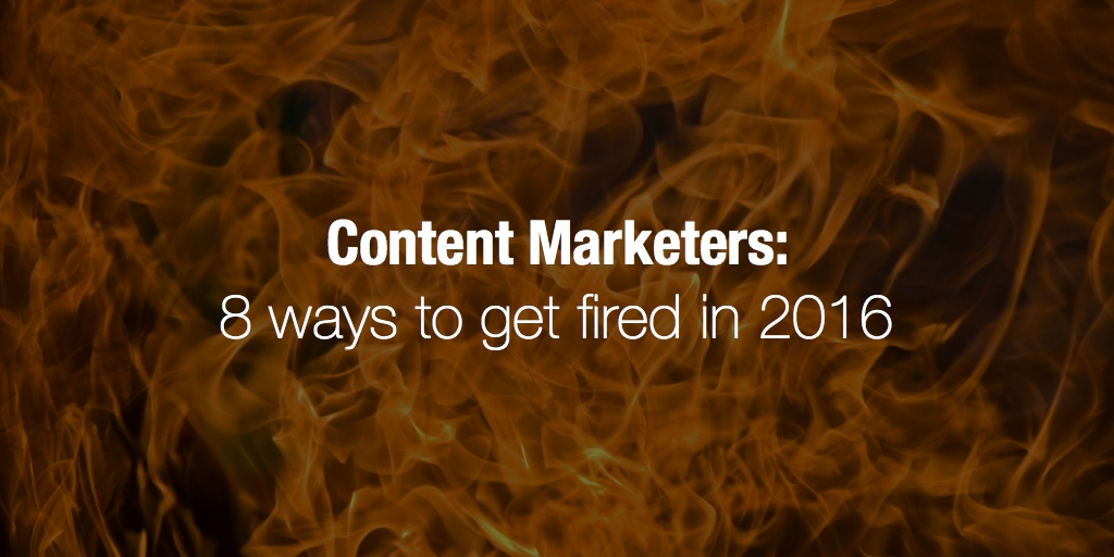Content Marketers: 8 ways to get fired in 2016