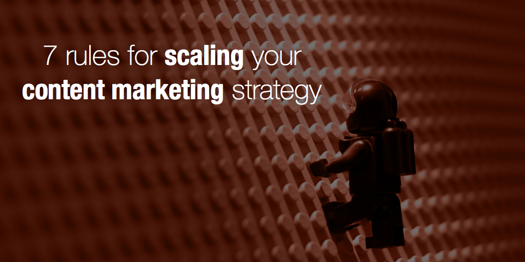 7 rules for scaling your content marketing strategy