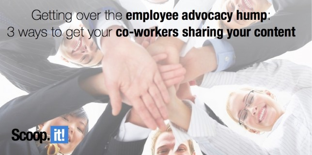 Getting over the employee advocacy hump- 3 ways to get your coworkers sharing your content