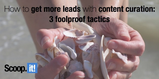 how to get more leads with content curation 3 foolproof tactics