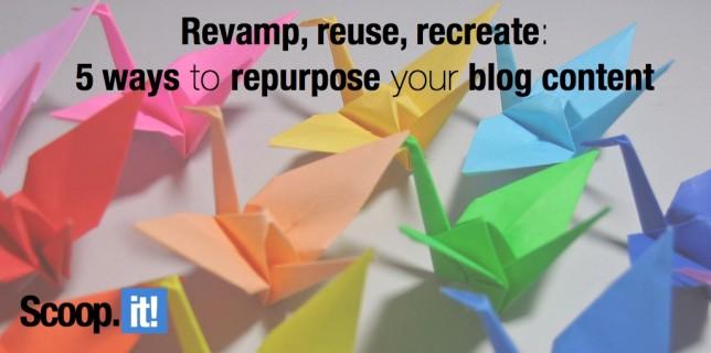 revamp, reuse, recreate 5 ways to repurpose your blog content