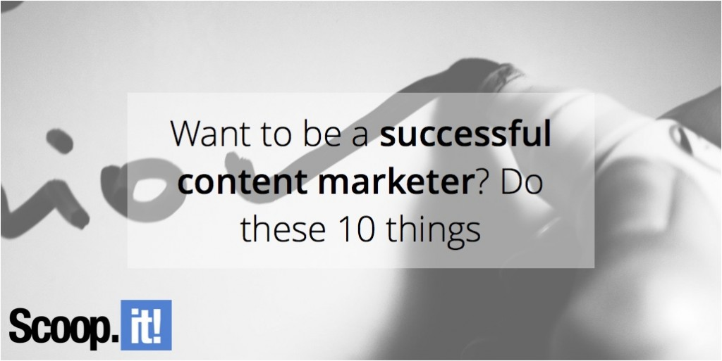 want-to-be-a-successful-content-marketer-do-these-10-things-scoop-it-final