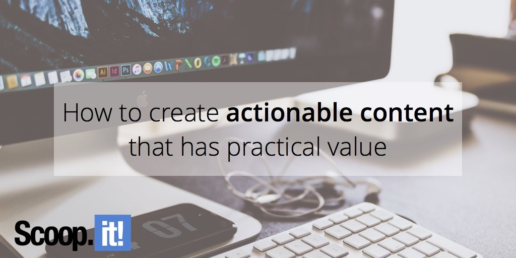 how-to-create-actionable-content-that-has-practical-value-scoop-it-final