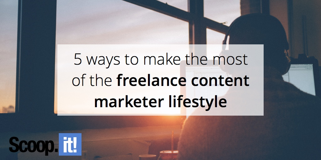 5-ways-to-make-the-most-of-the-freelance-content-marketer-lifestyle
