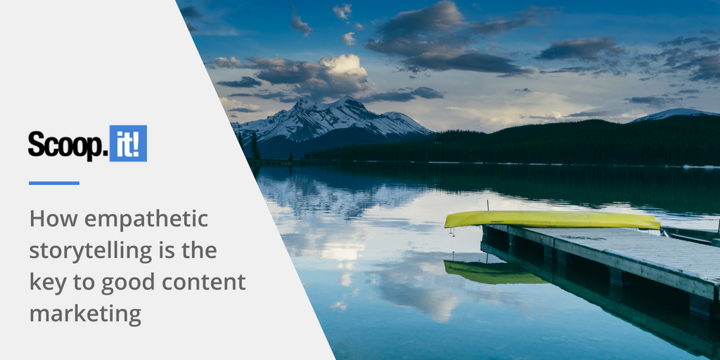 how empathetic storytelling is the key to good content marketing