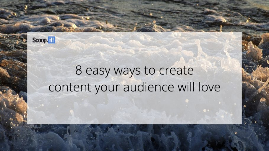 8 Easy Ways to Create Content Your Audience Will Love