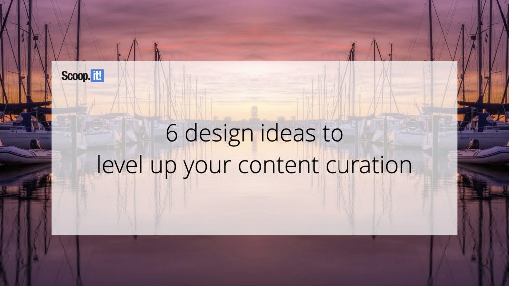 6 Design Ideas to Level Up your Content Curation