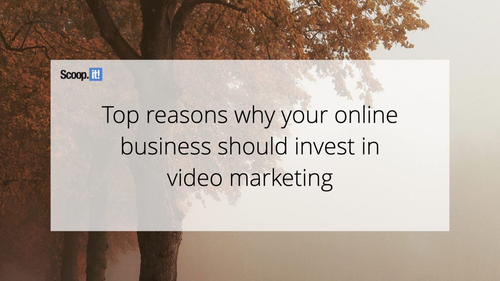 Top Reasons Why Your Online Business Should Invest in Video Marketing